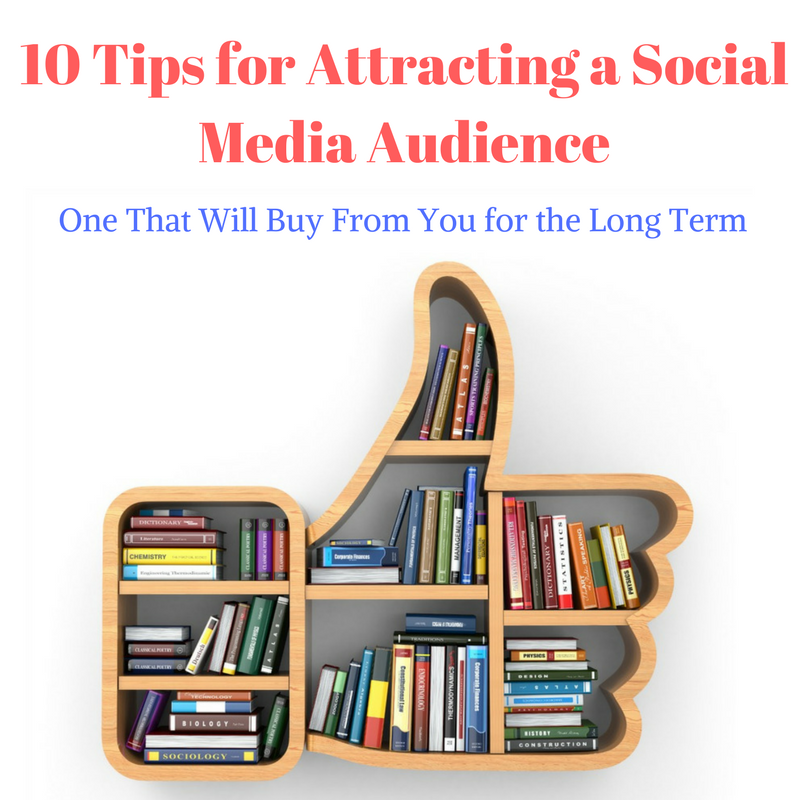 10 Tips for Attracting a Social Media Audience, One That Will Buy From You for the Long Term